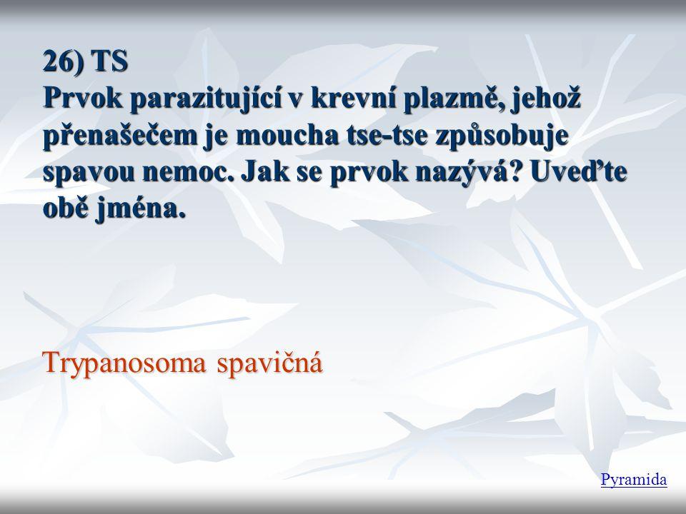 26) TS Prvok parazitující v krevní plazmě, jehož přenašečem je moucha tse-tse způsobuje spavou nemoc. Jak se prvok nazývá? Uveďte obě jména. Trypanoso