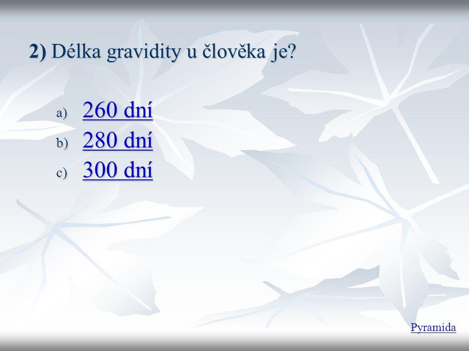 2)Délka gravidity u člověka je? 2) Délka gravidity u člověka je? a) 260 dní 260 dní 260 dní b) 280 dní 280 dní 280 dní c) 300 dní 300 dní 300 dní Pyra