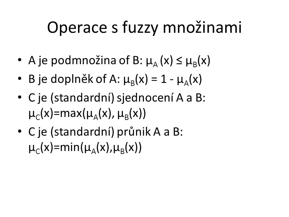 Operace s fuzzy množinami A je podmnožina of B: μ A (x) ≤ μ B (x) B je doplněk of A: μ B (x) = 1 - μ A (x) C je (standardní) sjednocení A a B: μ C (x)
