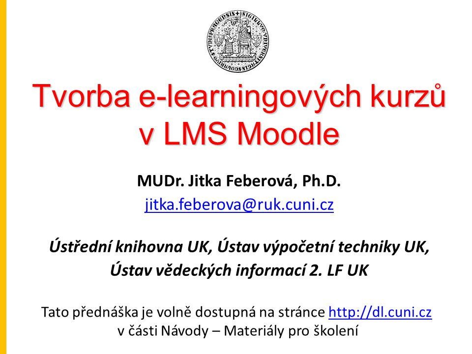 Tvorba e-learningových kurzů v LMS Moodle MUDr. Jitka Feberová, Ph.D. jitka.feberova@ruk.cuni.cz Ústřední knihovna UK, Ústav výpočetní techniky UK, Ús