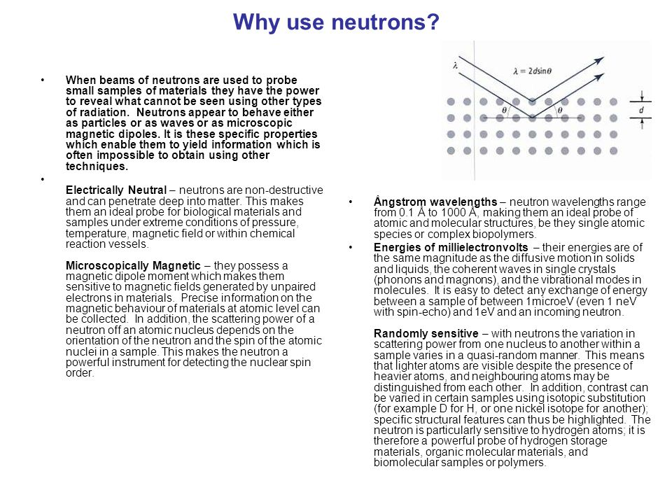 Why use neutrons? When beams of neutrons are used to probe small samples of materials they have the power to reveal what cannot be seen using other ty