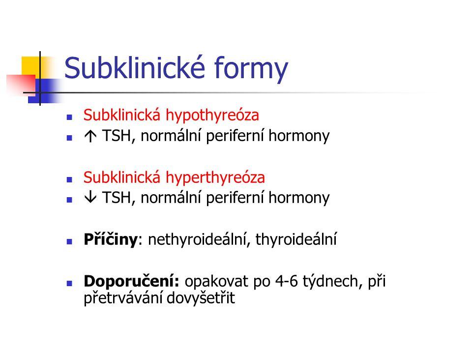 Subklinické formy Subklinická hypothyreóza  TSH, normální periferní hormony Subklinická hyperthyreóza  TSH, normální periferní hormony Příčiny: neth