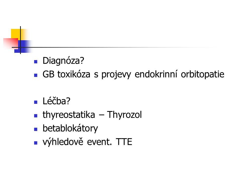 Diagnóza? GB toxikóza s projevy endokrinní orbitopatie Léčba? thyreostatika – Thyrozol betablokátory výhledově event. TTE