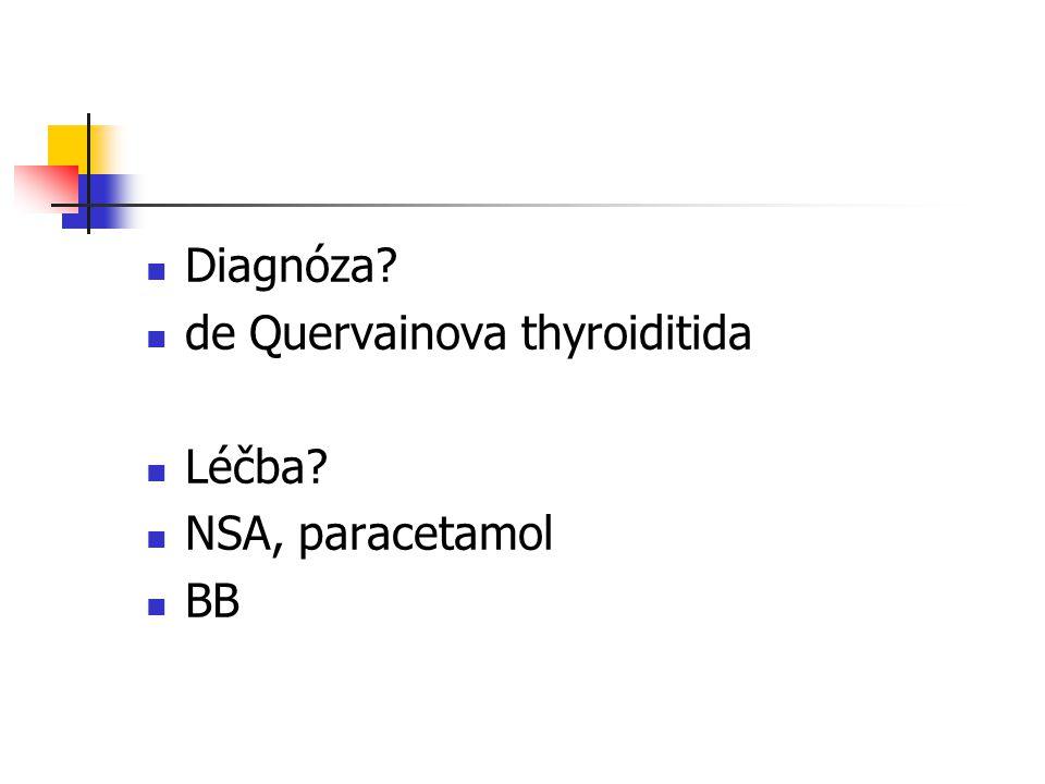 Diagnóza? de Quervainova thyroiditida Léčba? NSA, paracetamol BB