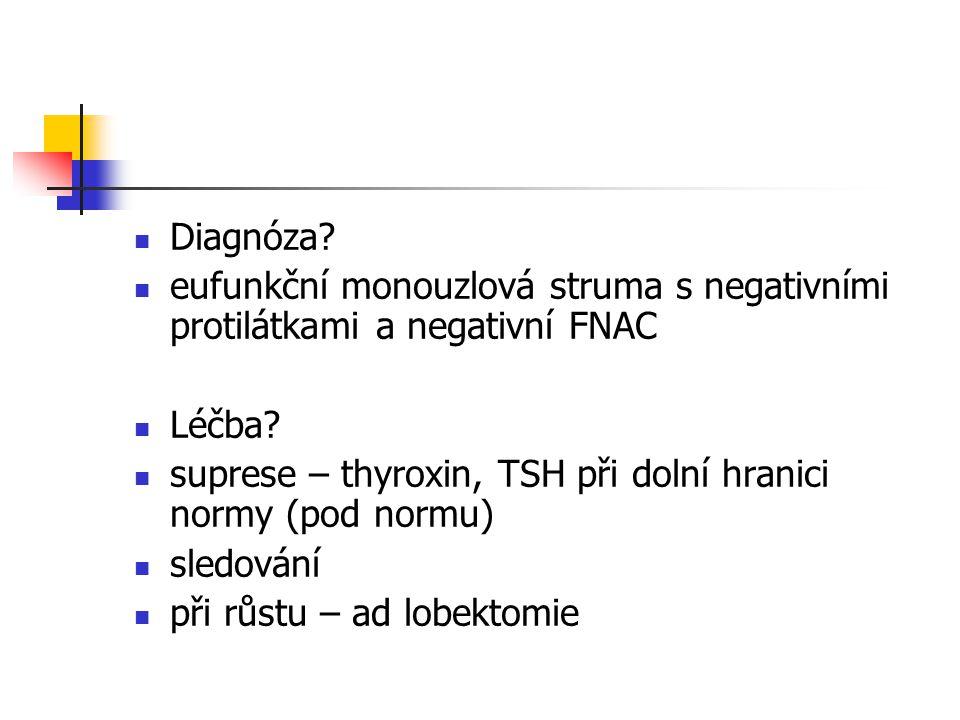 Diagnóza? eufunkční monouzlová struma s negativními protilátkami a negativní FNAC Léčba? suprese – thyroxin, TSH při dolní hranici normy (pod normu) s