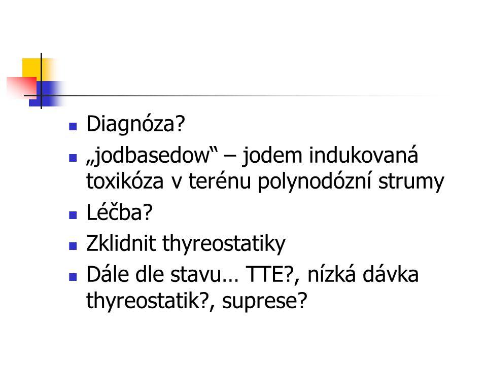 """Diagnóza? """"jodbasedow"""" – jodem indukovaná toxikóza v terénu polynodózní strumy Léčba? Zklidnit thyreostatiky Dále dle stavu… TTE?, nízká dávka thyreos"""