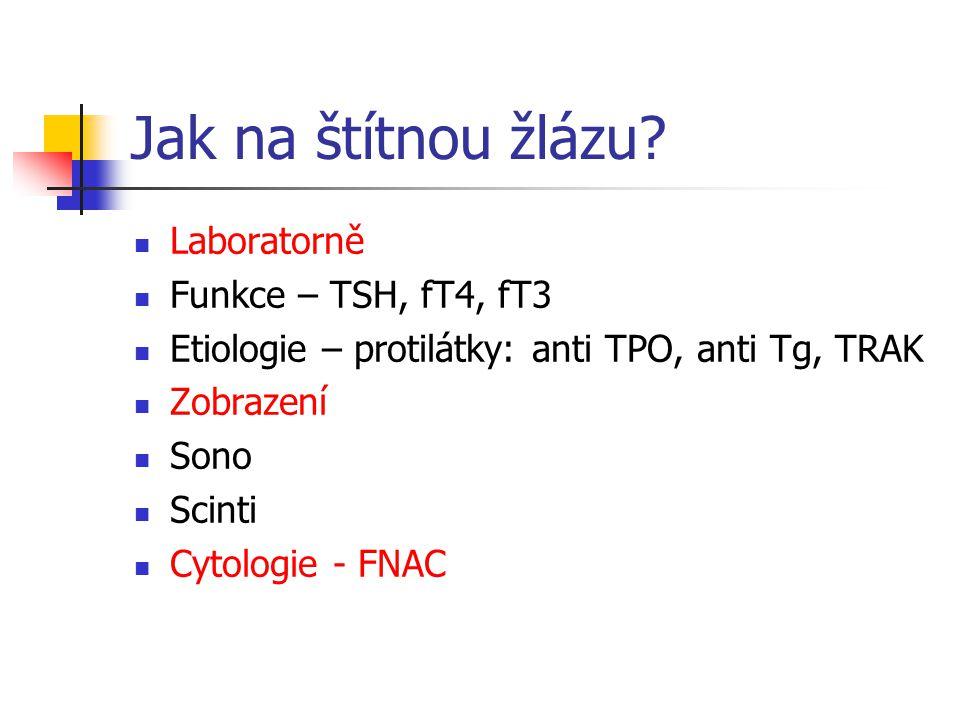 Jak na štítnou žlázu? Laboratorně Funkce – TSH, fT4, fT3 Etiologie – protilátky: anti TPO, anti Tg, TRAK Zobrazení Sono Scinti Cytologie - FNAC