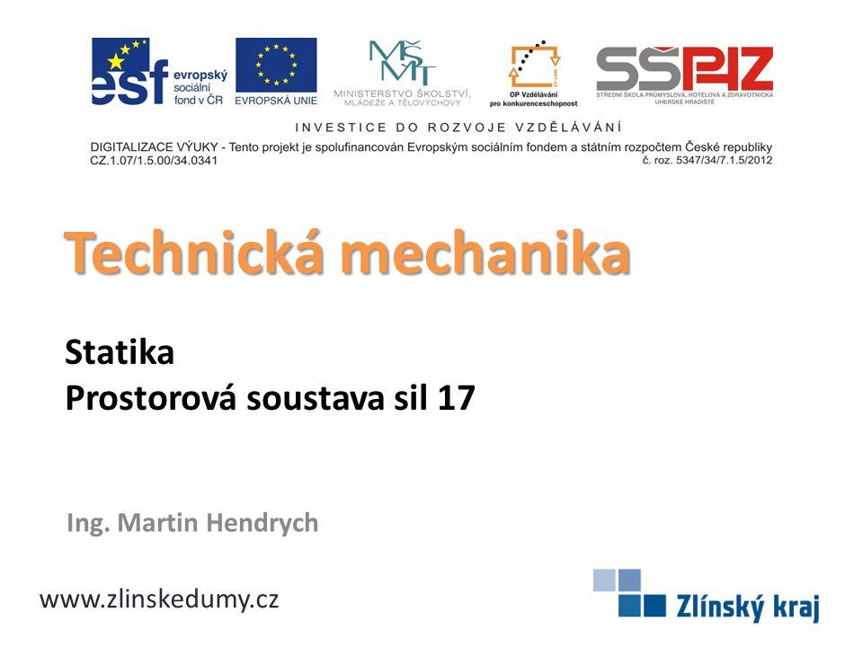 Statika Prostorová soustava sil 17 Ing. Martin Hendrych Technická mechanika www.zlinskedumy.cz