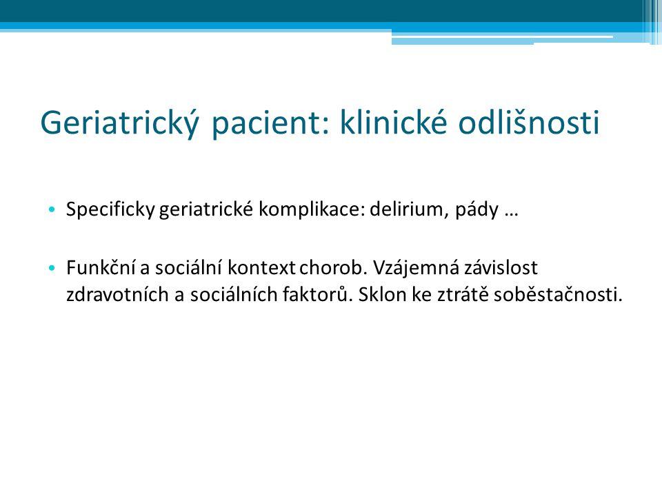 Geriatrický pacient: klinické odlišnosti Specificky geriatrické komplikace: delirium, pády … Funkční a sociální kontext chorob. Vzájemná závislost zdr