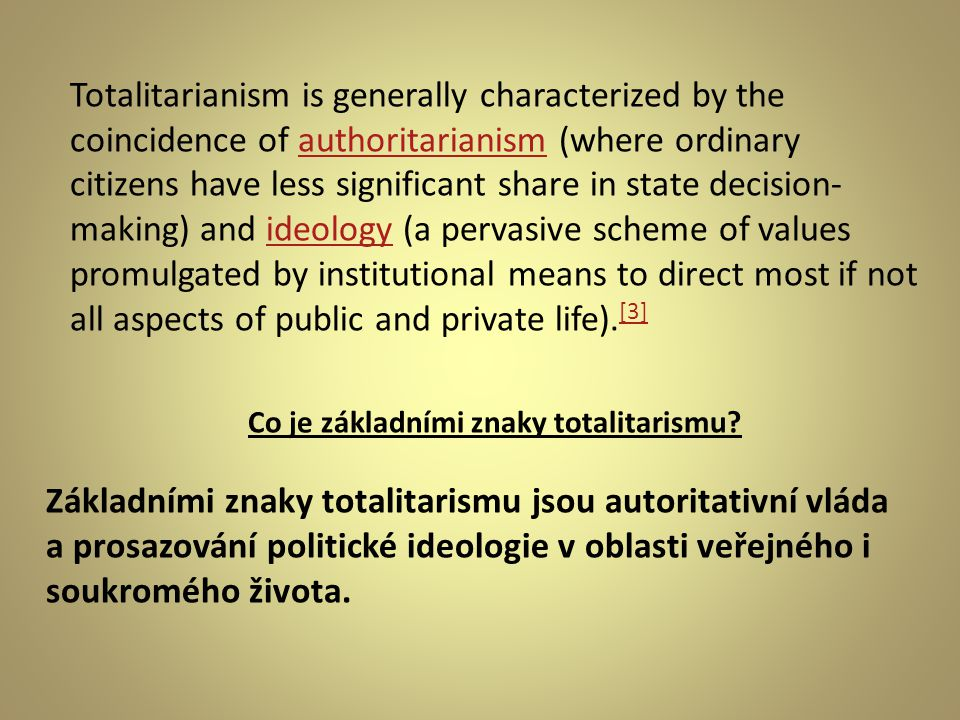 Totalitarianism is generally characterized by the coincidence of authoritarianism (where ordinary citizens have less significant share in state decision- making) and ideology (a pervasive scheme of values promulgated by institutional means to direct most if not all aspects of public and private life).