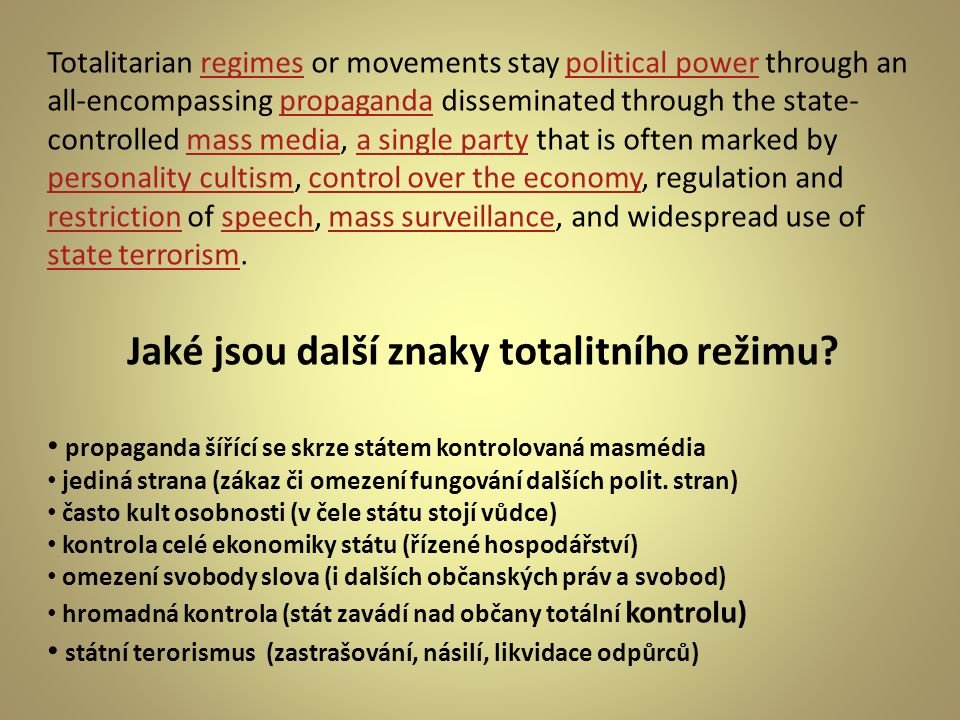 Totalitarian regimes or movements stay political power through an all-encompassing propaganda disseminated through the state- controlled mass media, a single party that is often marked by personality cultism, control over the economy, regulation and restriction of speech, mass surveillance, and widespread use of state terrorism.regimespolitical powerpropagandamass mediaa single party personality cultismcontrol over the economy restrictionspeechmass surveillance state terrorism Jaké jsou další znaky totalitního režimu.