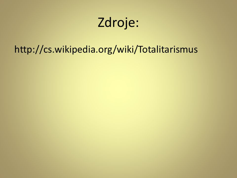 Zdroje: http://cs.wikipedia.org/wiki/Totalitarismus