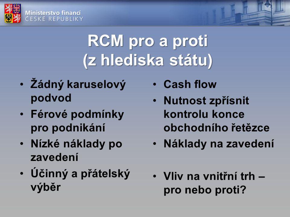 RCM pro a proti (z hlediska státu) Žádný karuselový podvod Férové podmínky pro podnikání Nízké náklady po zavedení Účinný a přátelský výběr Cash flow Nutnost zpřísnit kontrolu konce obchodního řetězce Náklady na zavedení Vliv na vnitřní trh – pro nebo proti