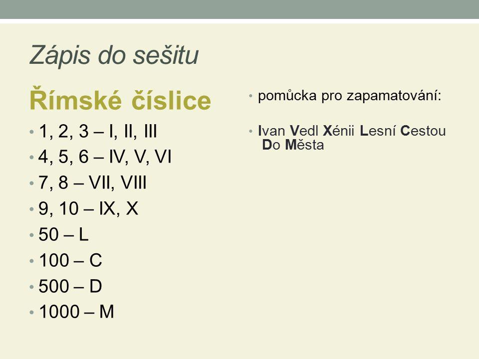 Zápis do sešitu Římské číslice 1, 2, 3 – I, II, III 4, 5, 6 – IV, V, VI 7, 8 – VII, VIII 9, 10 – IX, X 50 – L 100 – C 500 – D 1000 – M pomůcka pro zap