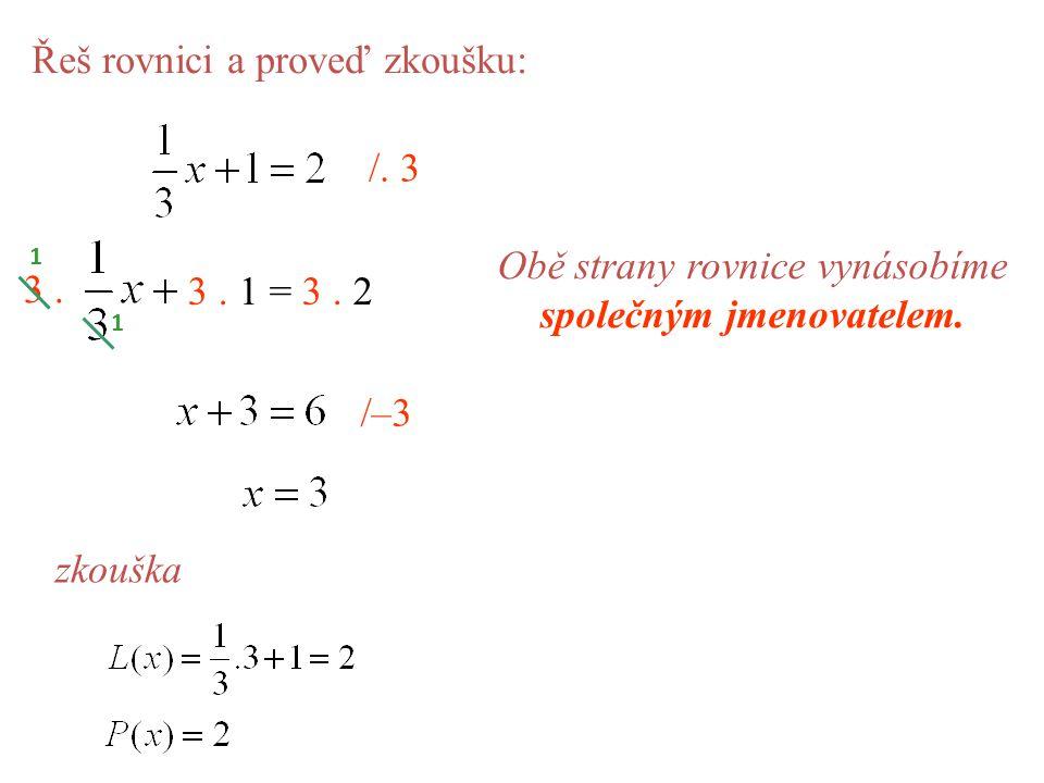 Řeš rovnici a proveď zkoušku: Obě strany rovnice vynásobíme společným jmenovatelem. /. 3 3. 3. 1 = 3. 2 1 1 /–3 zkouška