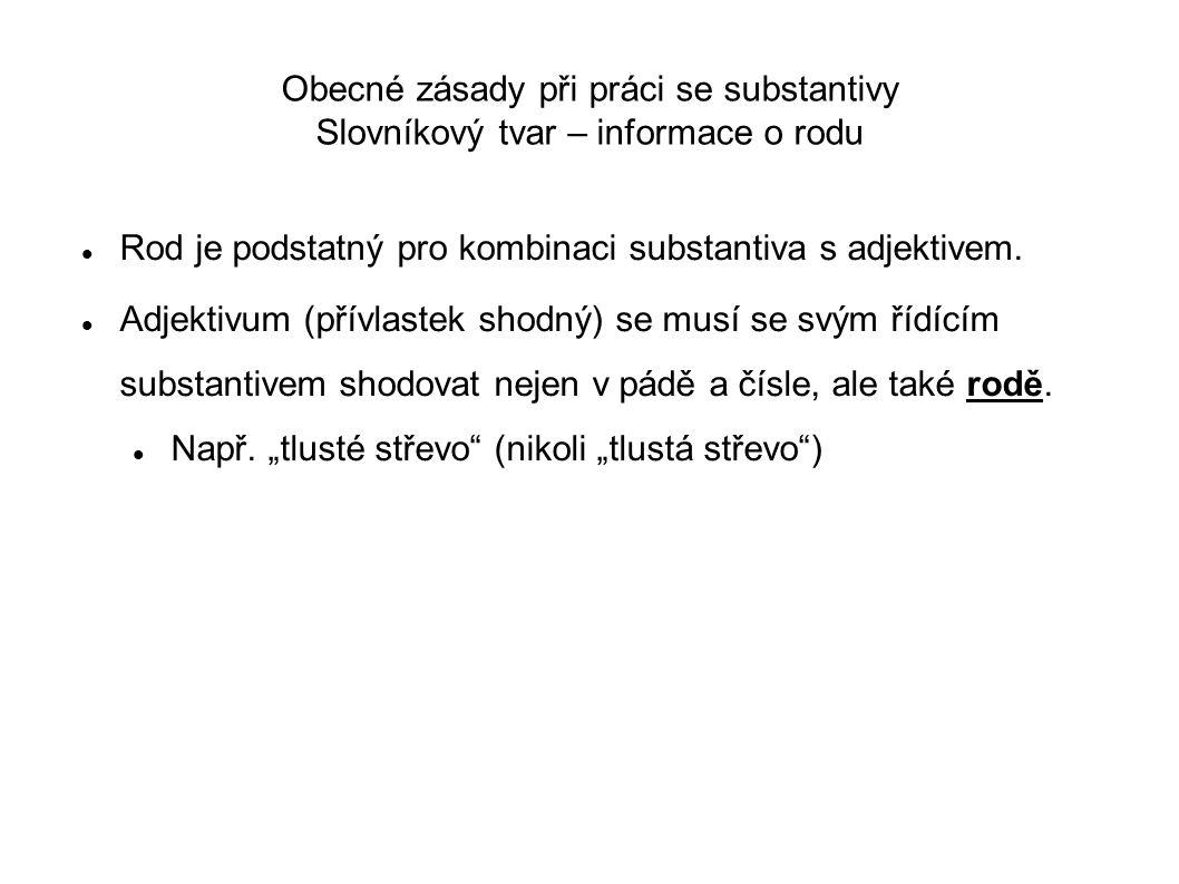 Obecné zásady při práci se substantivy Slovníkový tvar – informace o rodu Rod je podstatný pro kombinaci substantiva s adjektivem. Adjektivum (přívlas
