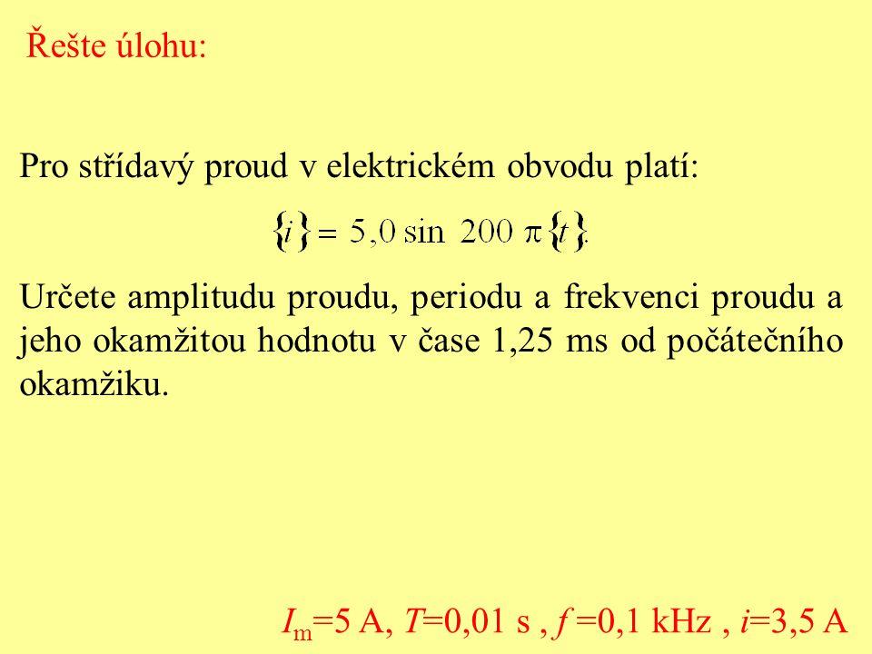 I m =5 A, T=0,01 s, f =0,1 kHz, i=3,5 A Pro střídavý proud v elektrickém obvodu platí: Určete amplitudu proudu, periodu a frekvenci proudu a jeho okam