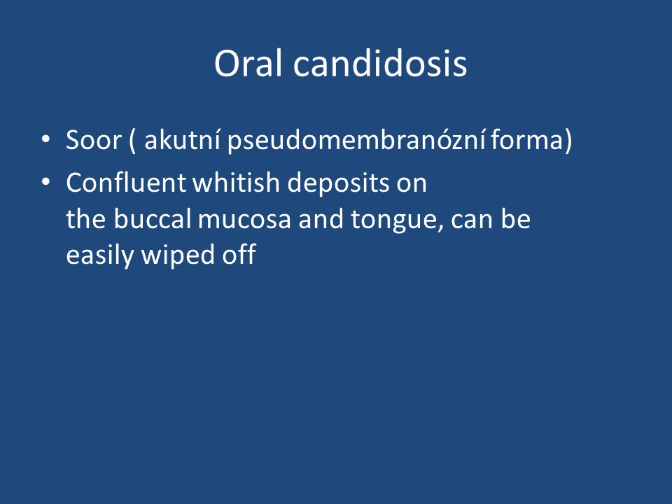 Oral candidosis Soor ( akutní pseudomembranózní forma) Confluent whitish deposits on the buccal mucosa and tongue, can be easily wiped off