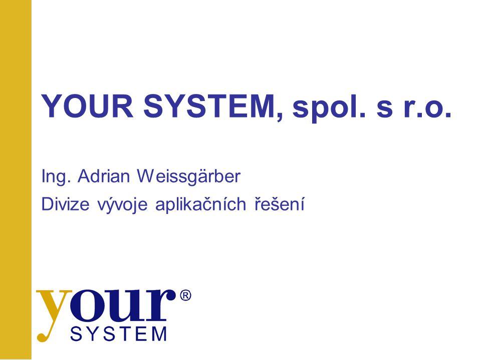 YOUR SYSTEM, spol. s r.o. Ing. Adrian Weissgärber Divize vývoje aplikačních řešení