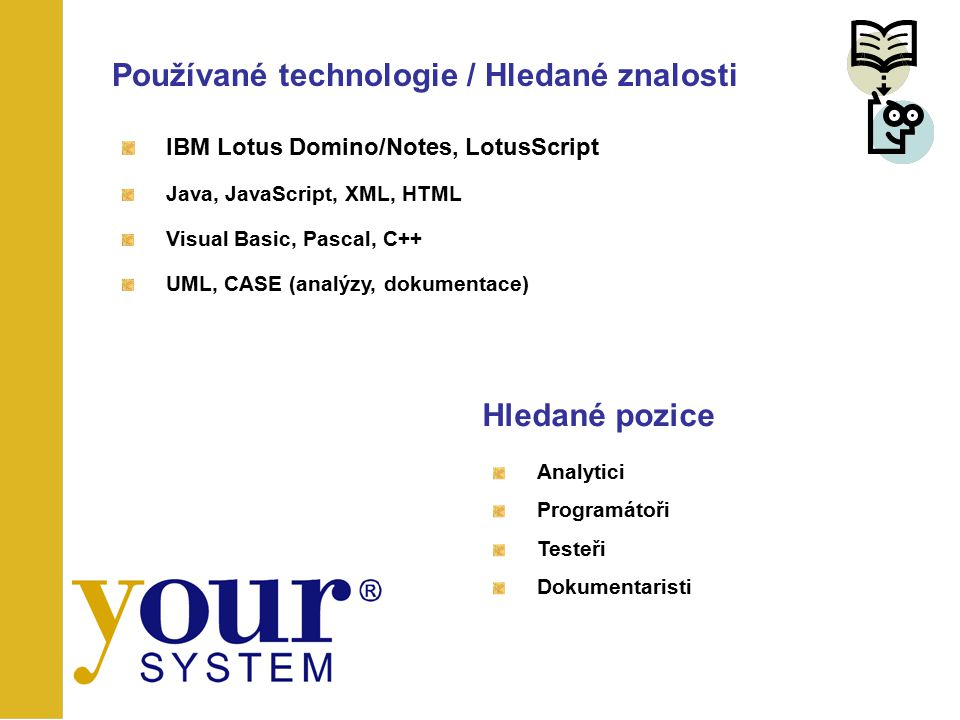 Používané technologie / Hledané znalosti IBM Lotus Domino/Notes, LotusScript Java, JavaScript, XML, HTML Visual Basic, Pascal, C++ UML, CASE (analýzy,