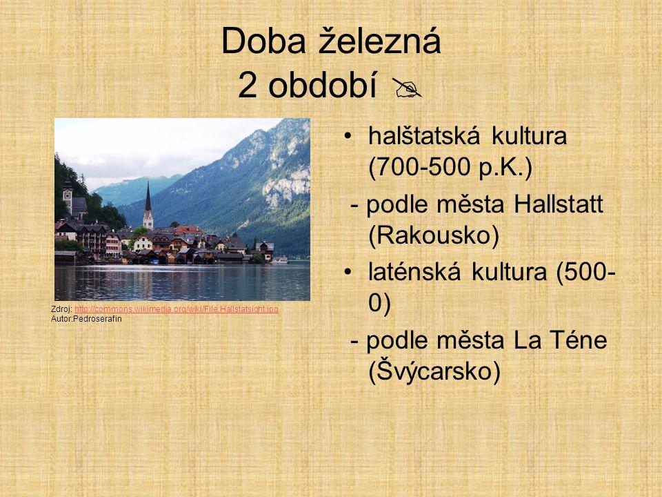 Doba železná 2 období  halštatská kultura (700-500 p.K.) - podle města Hallstatt (Rakousko) laténská kultura (500- 0) - podle města La Téne (Švýcarsko) Zdroj: http://commons.wikimedia.org/wiki/File:Hallstatsight.jpghttp://commons.wikimedia.org/wiki/File:Hallstatsight.jpg Autor:Pedroserafin