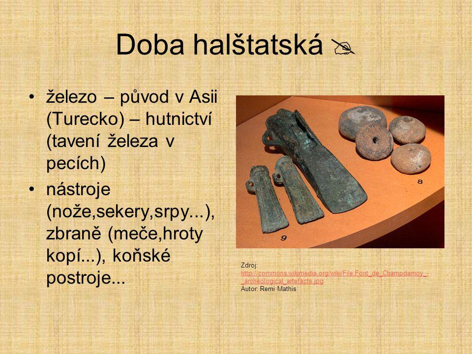 Doba halštatská  železo – původ v Asii (Turecko) – hutnictví (tavení železa v pecích) nástroje (nože,sekery,srpy...), zbraně (meče,hroty kopí...), koňské postroje...