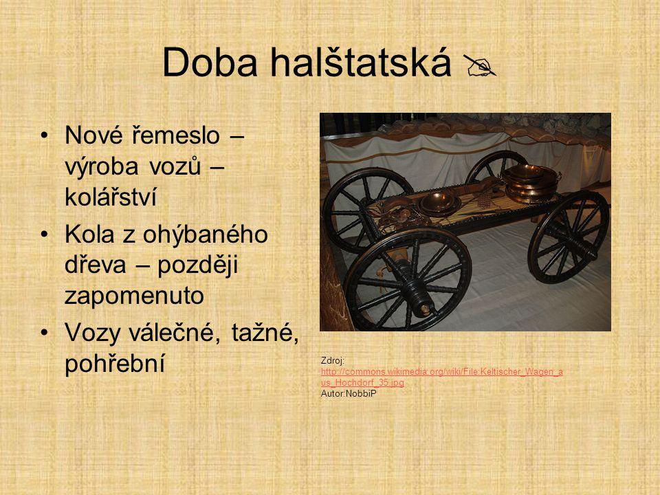 Doba halštatská  Nové řemeslo – výroba vozů – kolářství Kola z ohýbaného dřeva – později zapomenuto Vozy válečné, tažné, pohřební Zdroj: http://commons.wikimedia.org/wiki/File:Keltischer_Wagen_a us_Hochdorf_35.jpg http://commons.wikimedia.org/wiki/File:Keltischer_Wagen_a us_Hochdorf_35.jpg Autor:NobbiP