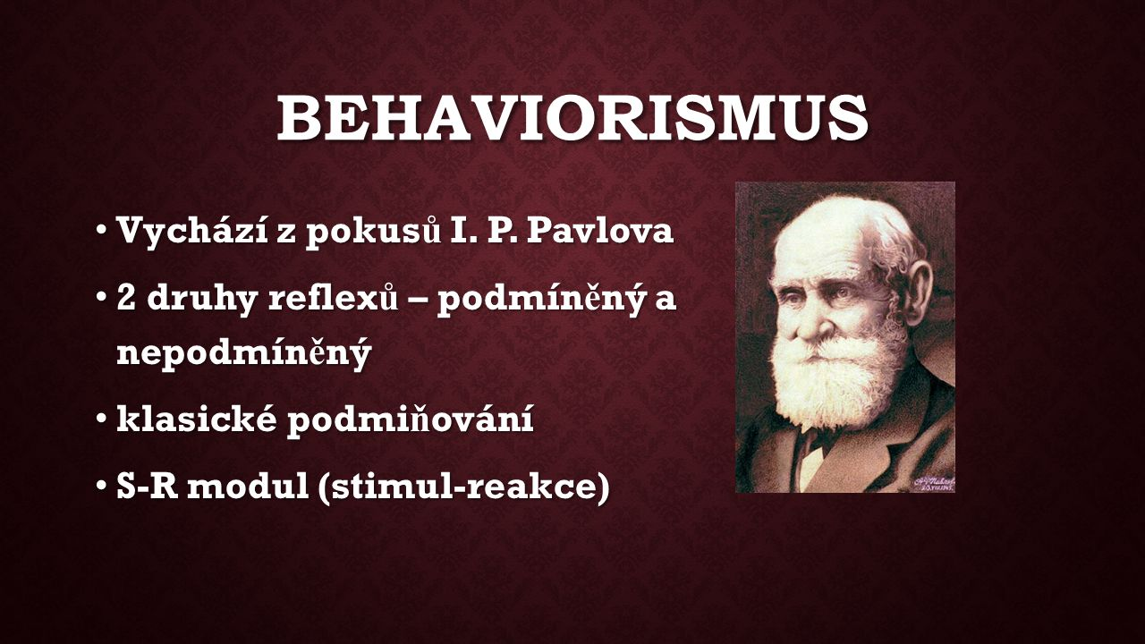 BEHAVIORISMUS Vychází z pokus ů I. P. Pavlova Vychází z pokus ů I. P. Pavlova 2 druhy reflex ů – podmín ě ný a nepodmín ě ný 2 druhy reflex ů – podmín