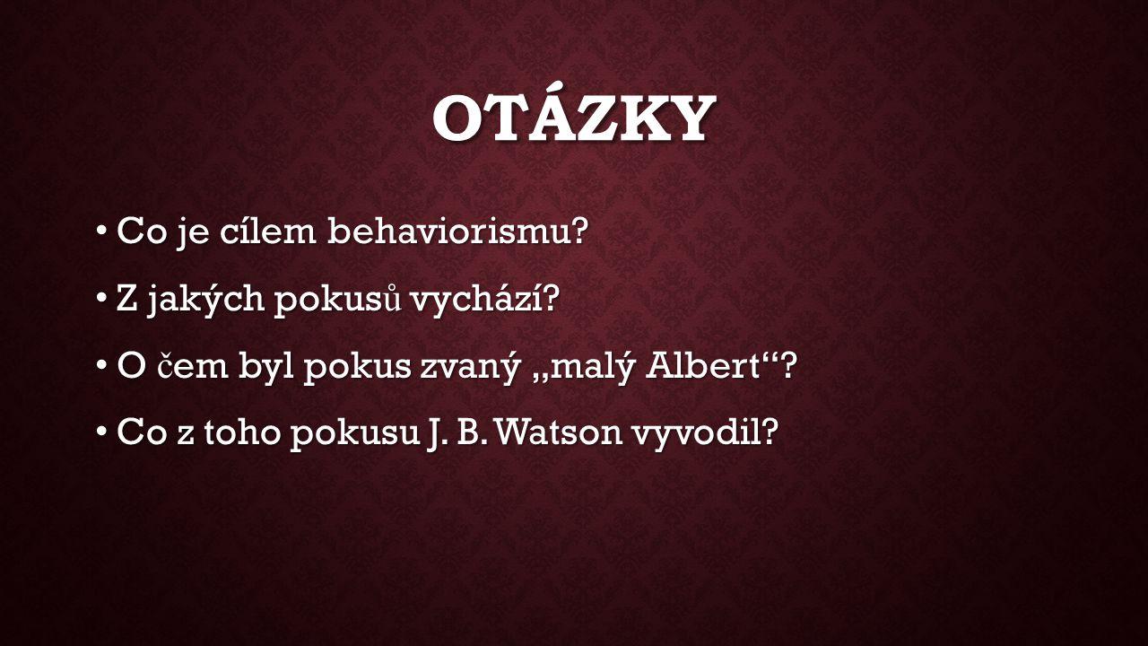 """OTÁZKY Co je cílem behaviorismu? Co je cílem behaviorismu? Z jakých pokus ů vychází? Z jakých pokus ů vychází? O č em byl pokus zvaný """"malý Albert""""? O"""