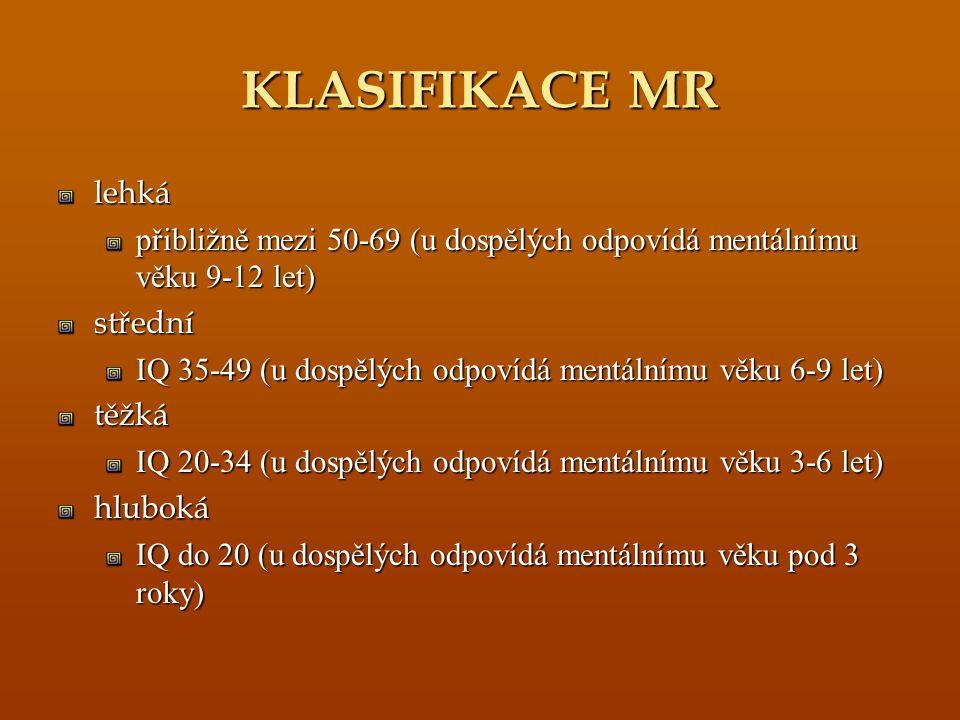 KLASIFIKACE MR lehká přibližně mezi 50-69 (u dospělých odpovídá mentálnímu věku 9-12 let) střední IQ 35-49 (u dospělých odpovídá mentálnímu věku 6-9 l