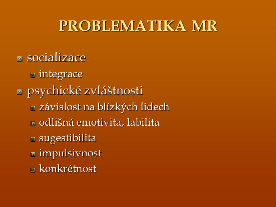 PROBLEMATIKA MR socializaceintegrace psychické zvláštnosti závislost na blízkých lidech odlišná emotivita, labilita sugestibilitaimpulsivnostkonkrétno