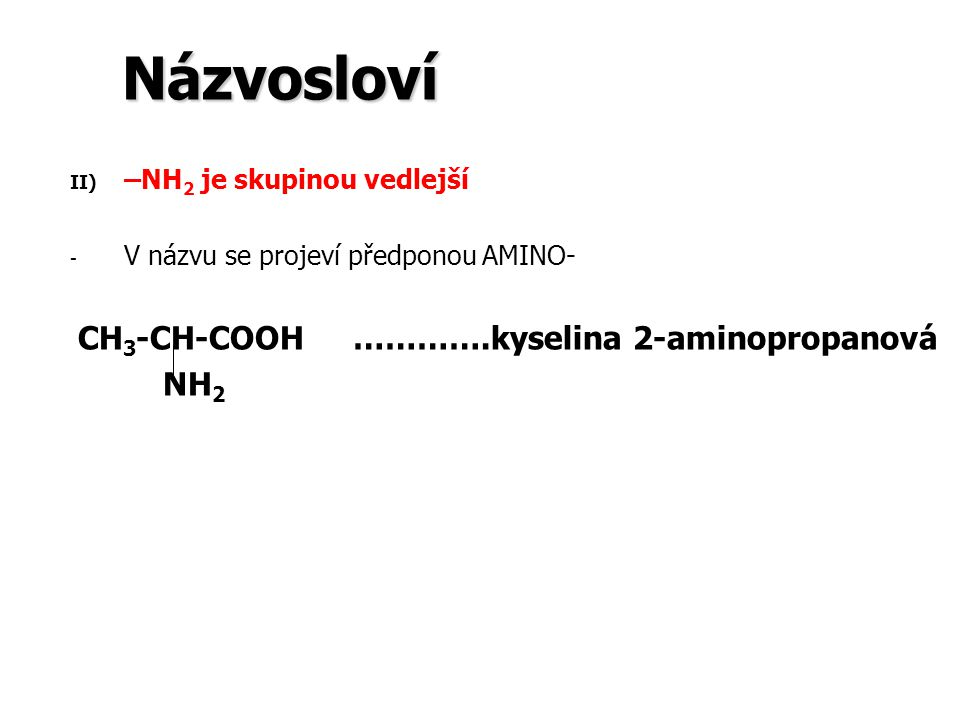 Názvosloví II) II) –NH 2 je skupinou vedlejší - - V názvu se projeví předponou AMINO- CH 3 -CH-COOH ………….kyselina 2-aminopropanová NH 2