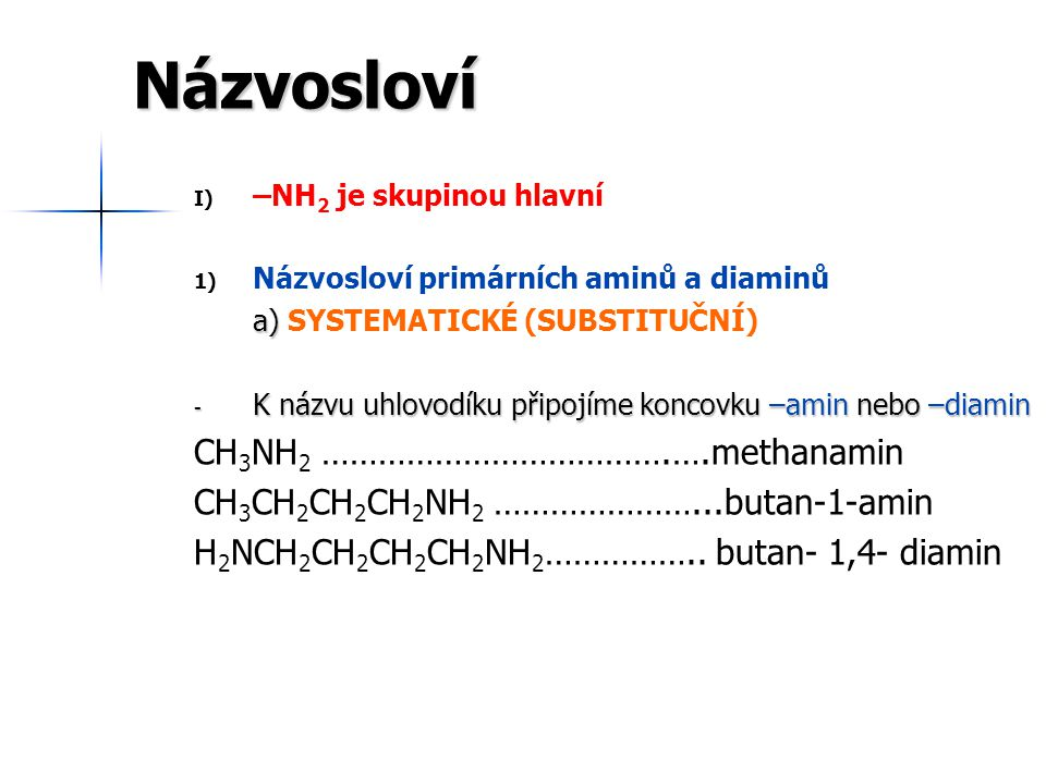 Názvosloví I) I) –NH 2 je skupinou hlavní 1) 1) Názvosloví primárních aminů a diaminů b) b) ADITIVNÍ PRINCIP - K názvu alkylu připojíme koncovku –amin nebo –diamin - nově též: alkylazan methylazan CH 3 NH 2 ……………………………….….methylamin = methylazan ………………………...cyklohexylamin ………………………..