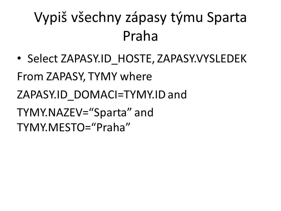 Vypiš všechny zápasy týmu Sparta Praha Select ZAPASY.ID_HOSTE, ZAPASY.VYSLEDEK From ZAPASY, TYMY where ZAPASY.ID_DOMACI=TYMY.ID and TYMY.NAZEV= Sparta and TYMY.MESTO= Praha