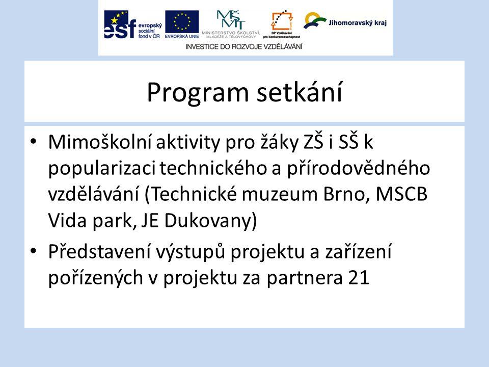 Program setkání Mimoškolní aktivity pro žáky ZŠ i SŠ k popularizaci technického a přírodovědného vzdělávání (Technické muzeum Brno, MSCB Vida park, JE Dukovany) Představení výstupů projektu a zařízení pořízených v projektu za partnera 21