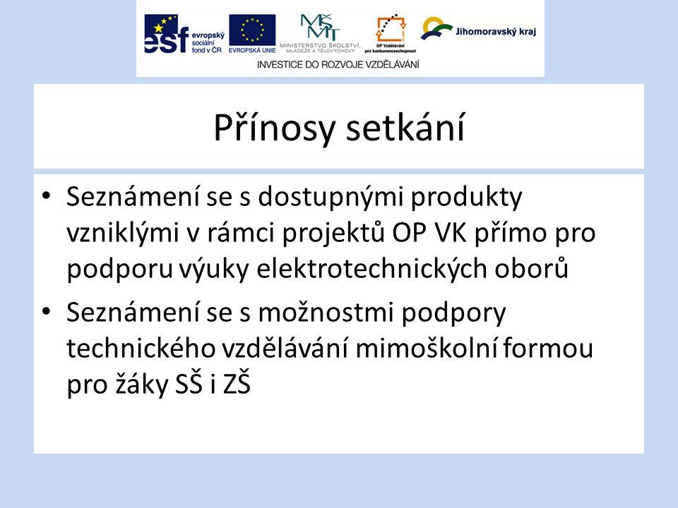 Přínosy setkání Seznámení se s dostupnými produkty vzniklými v rámci projektů OP VK přímo pro podporu výuky elektrotechnických oborů Seznámení se s mo