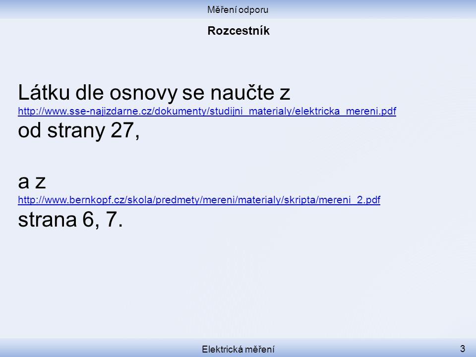 Měření odporu Elektrická měření 3 Látku dle osnovy se naučte z http://www.sse-najizdarne.cz/dokumenty/studijni_materialy/elektricka_mereni.pdf od strany 27, a z http://www.bernkopf.cz/skola/predmety/mereni/materialy/skripta/mereni_2.pdf strana 6, 7.