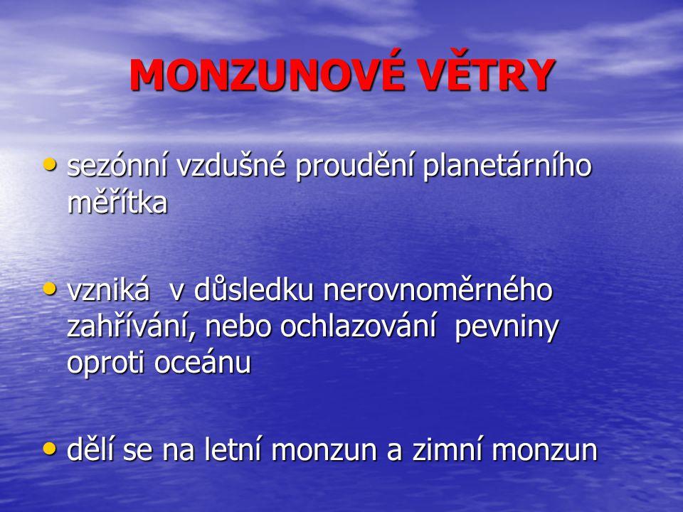 MONZUNOVÉ VĚTRY sezónní vzdušné proudění planetárního měřítka sezónní vzdušné proudění planetárního měřítka vzniká v důsledku nerovnoměrného zahřívání, nebo ochlazování pevniny oproti oceánu vzniká v důsledku nerovnoměrného zahřívání, nebo ochlazování pevniny oproti oceánu dělí se na letní monzun a zimní monzun dělí se na letní monzun a zimní monzun