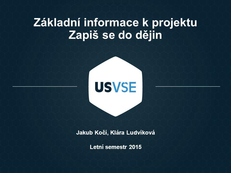 Základní informace k projektu Zapiš se do dějin Jakub Kočí, Klára Ludvíková Letní semestr 2015