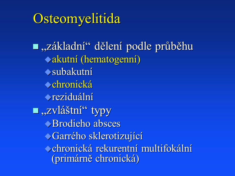 """Osteomyelitida n """"základní dělení podle průběhu u akutní (hematogenní) u subakutní u chronická u reziduální n """"zvláštní typy u Brodieho absces u Garrého sklerotizující u chronická rekurentní multifokální (primárně chronická)"""