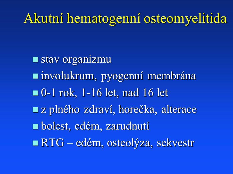 Akutní hematogenní osteomyelitida n stav organizmu n involukrum, pyogenní membrána n 0-1 rok, 1-16 let, nad 16 let n z plného zdraví, horečka, alterace n bolest, edém, zarudnutí n RTG – edém, osteolýza, sekvestr