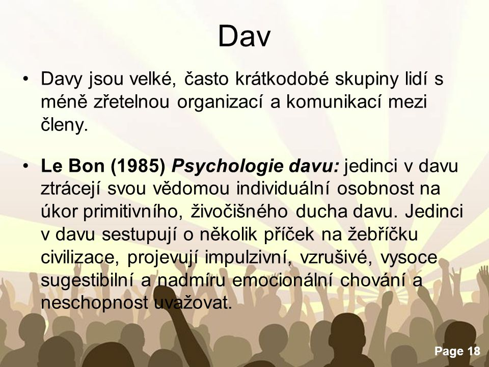 Free Powerpoint Templates Page 18 Dav Davy jsou velké, často krátkodobé skupiny lidí s méně zřetelnou organizací a komunikací mezi členy. Le Bon (1985