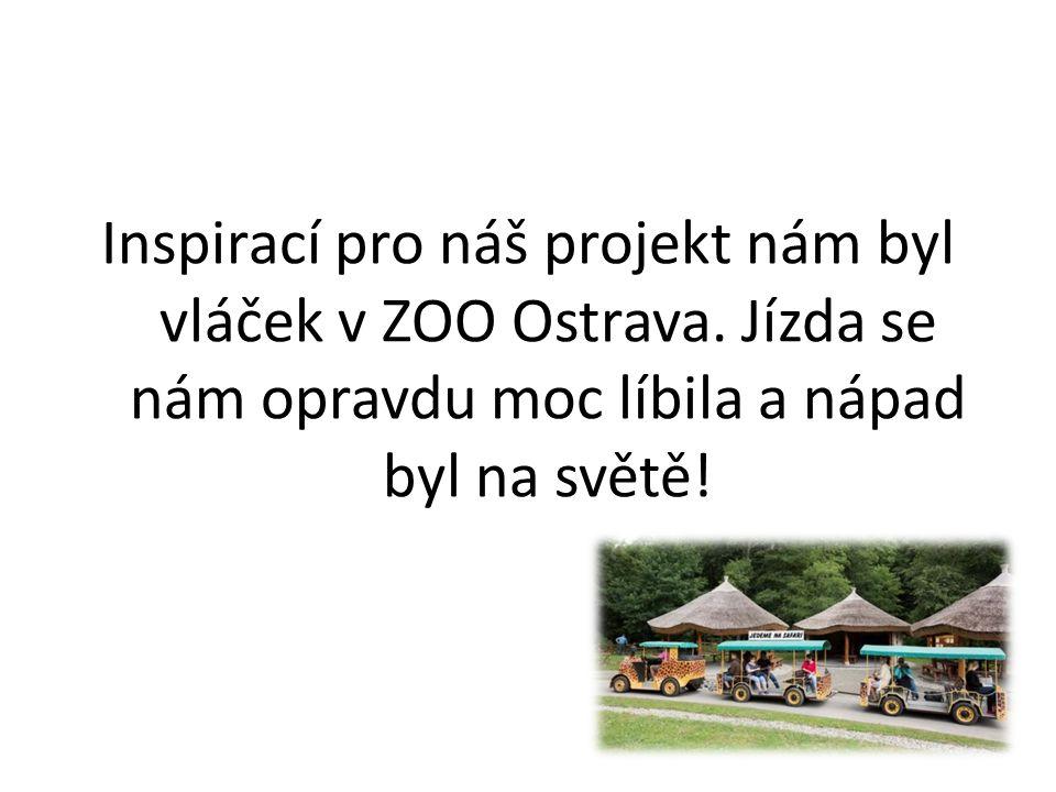 Inspirací pro náš projekt nám byl vláček v ZOO Ostrava. Jízda se nám opravdu moc líbila a nápad byl na světě!