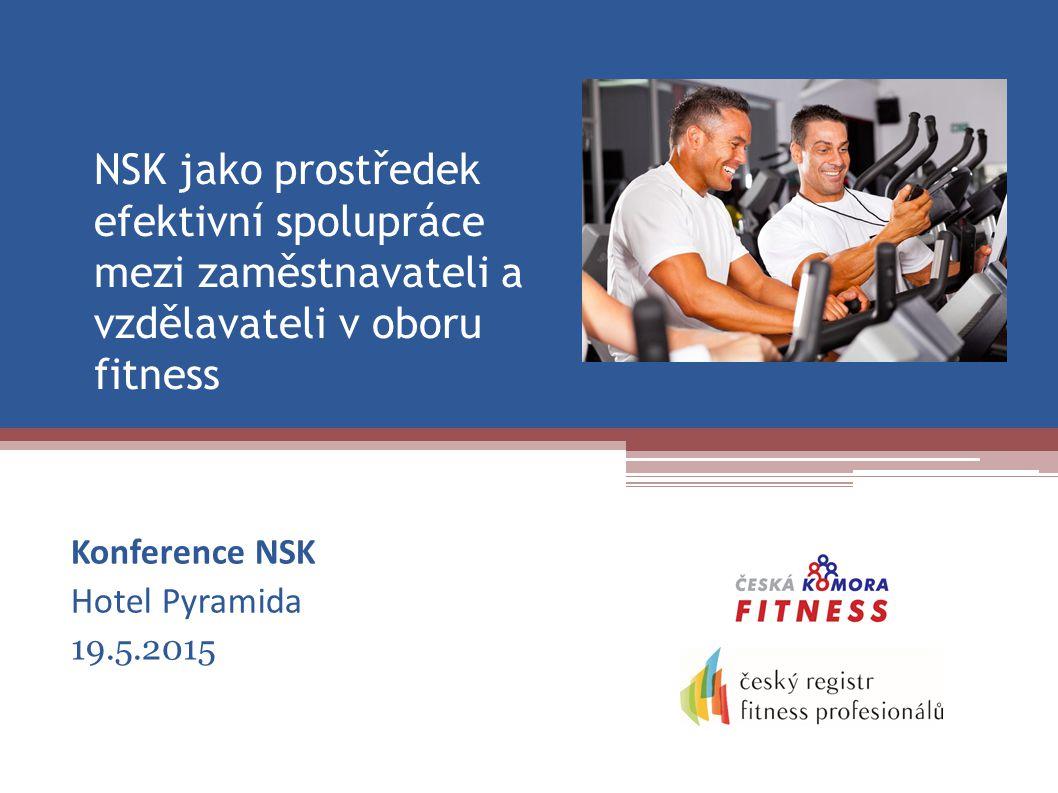NSK jako prostředek efektivní spolupráce mezi zaměstnavateli a vzdělavateli v oboru fitness Konference NSK Hotel Pyramida 19.5.2015