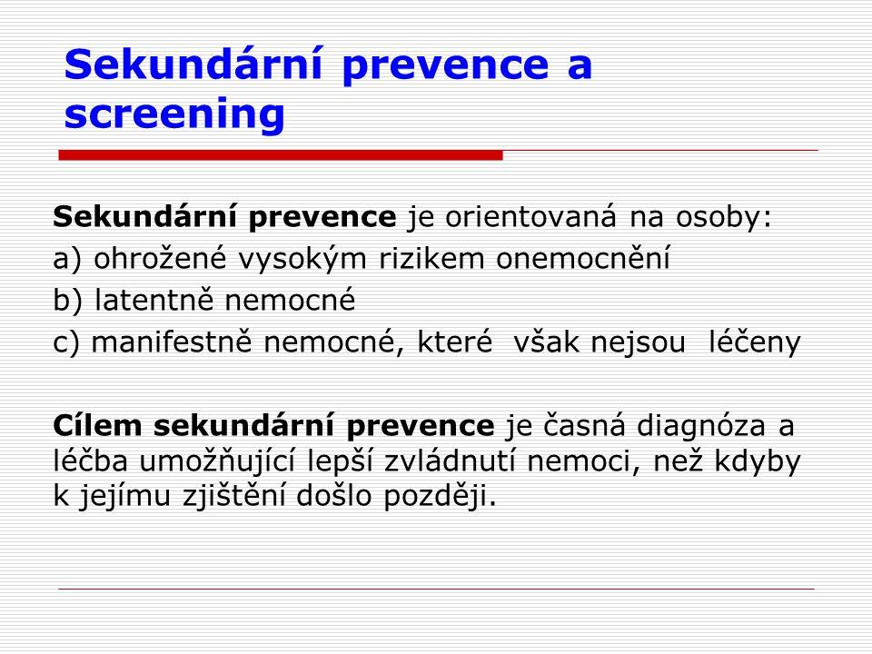 Sekundární prevence a screening Sekundární prevence je orientovaná na osoby: a) ohrožené vysokým rizikem onemocnění b) latentně nemocné c) manifestně nemocné, které však nejsou léčeny Cílem sekundární prevence je časná diagnóza a léčba umožňující lepší zvládnutí nemoci, než kdyby k jejímu zjištění došlo později.