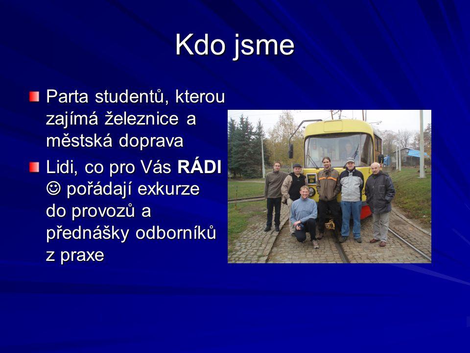 Kdo jsme Parta studentů, kterou zajímá železnice a městská doprava Lidi, co pro Vás RÁDI pořádají exkurze do provozů a přednášky odborníků z praxe