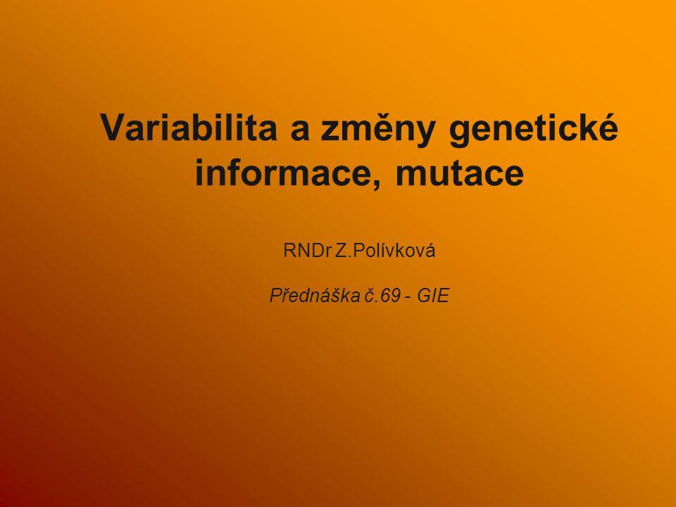 Variabilita a změny genetické informace, mutace RNDr Z.Polívková Přednáška č.69 - GIE