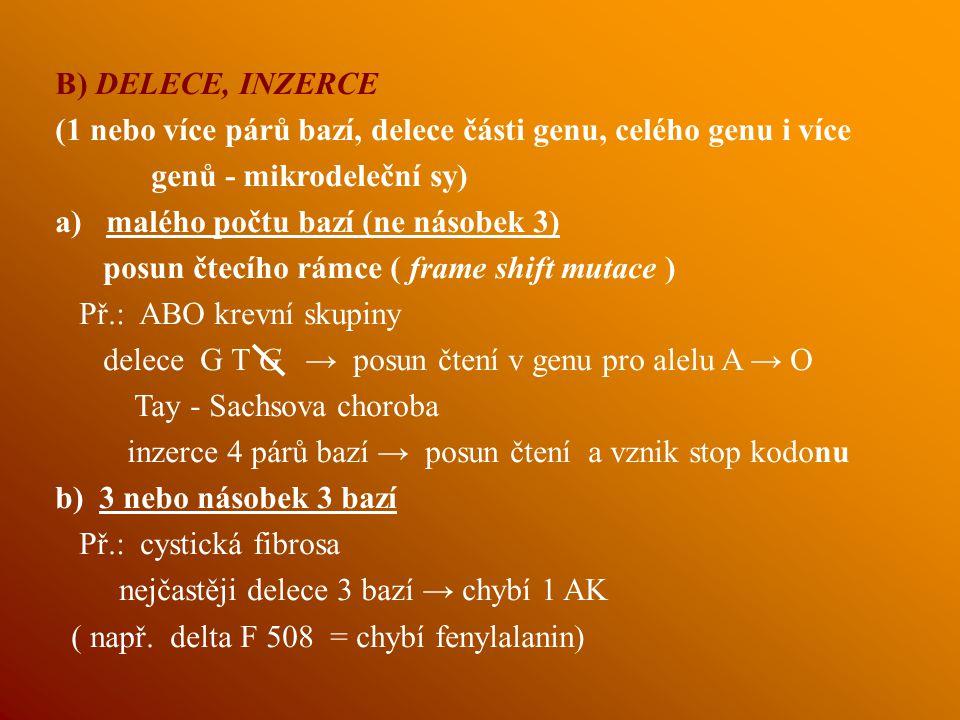 B) DELECE, INZERCE (1 nebo více párů bazí, delece části genu, celého genu i více genů - mikrodeleční sy) a) malého počtu bazí (ne násobek 3) posun čtecího rámce ( frame shift mutace ) Př.: ABO krevní skupiny delece G T G → posun čtení v genu pro alelu A → O Tay - Sachsova choroba inzerce 4 párů bazí → posun čtení a vznik stop kodonu b) 3 nebo násobek 3 bazí Př.: cystická fibrosa nejčastěji delece 3 bazí → chybí 1 AK ( např.