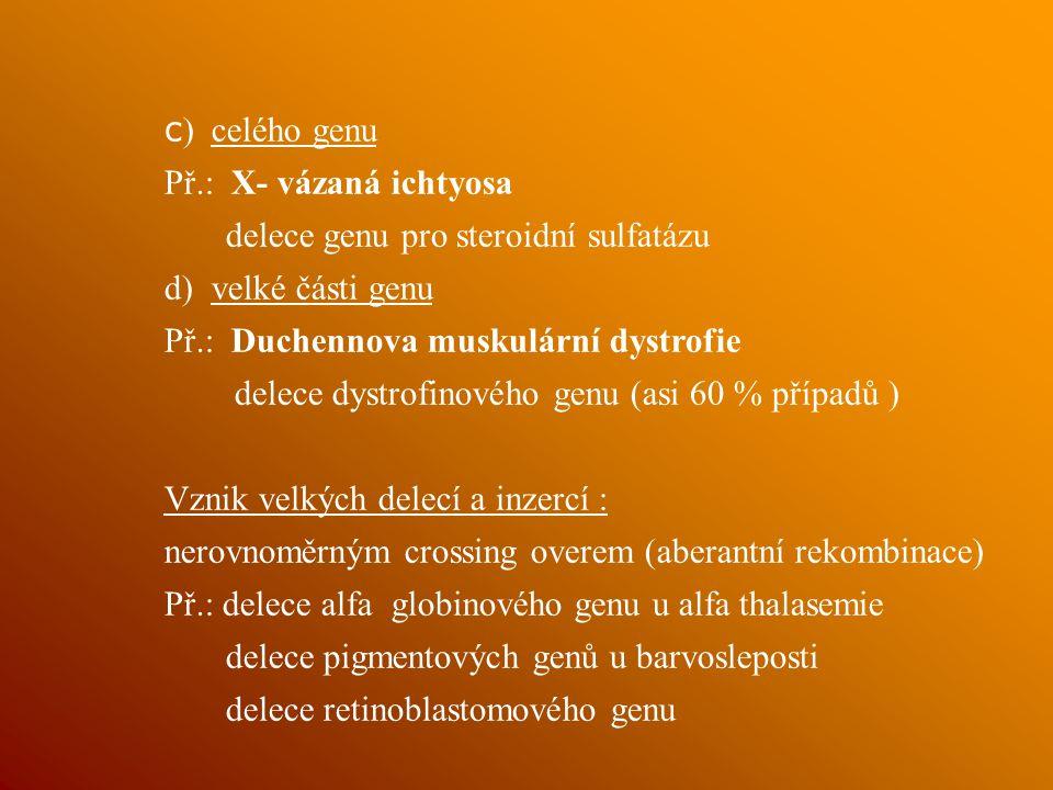 c ) celého genu Př.: X- vázaná ichtyosa delece genu pro steroidní sulfatázu d) velké části genu Př.: Duchennova muskulární dystrofie delece dystrofinového genu (asi 60 % případů ) Vznik velkých delecí a inzercí : nerovnoměrným crossing overem (aberantní rekombinace) Př.: delece alfa globinového genu u alfa thalasemie delece pigmentových genů u barvosleposti delece retinoblastomového genu