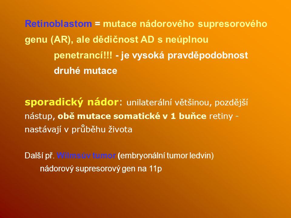 Retinoblastom = mutace nádorového supresorového genu (AR), ale dědičnost AD s neúplnou penetrancí!!! - je vysoká pravděpodobnost druhé mutace sporadic